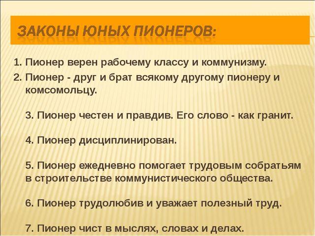1. Пионер верен рабочему классу и коммунизму. 2. Пионер - друг и брат всякому...