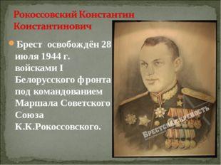 Брест освобождён 28 июля 1944 г. войсками I Белорусского фронта под командова