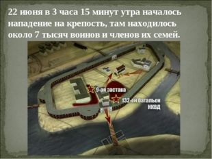 22 июня в 3 часа 15 минут утра началось нападение на крепость, там находилось