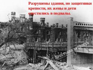 Разрушены здания, но защитники крепости, их жены и дети спустились в подвалы.