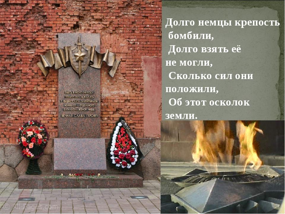 Долго немцы крепость бомбили, Долго взять её не могли, Сколько сил они положи...