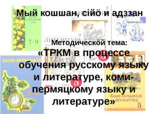 Мый кошшан, сiйö и адззан «ТРКМ в процессе обучения русскому языку и литерату