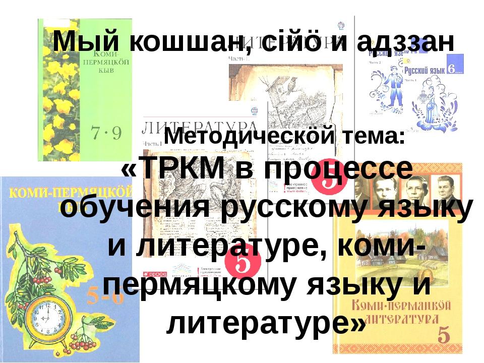 Мый кошшан, сiйö и адззан «ТРКМ в процессе обучения русскому языку и литерату...