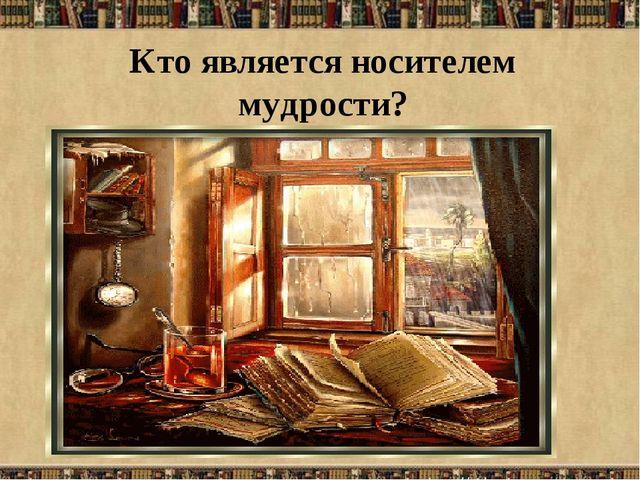 Кто является носителем мудрости?