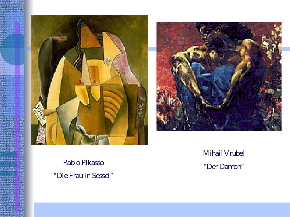 "Pablo Pikasso ""Die Frau in Sessel"" Mihail Vrubel ""Der Dämon"""