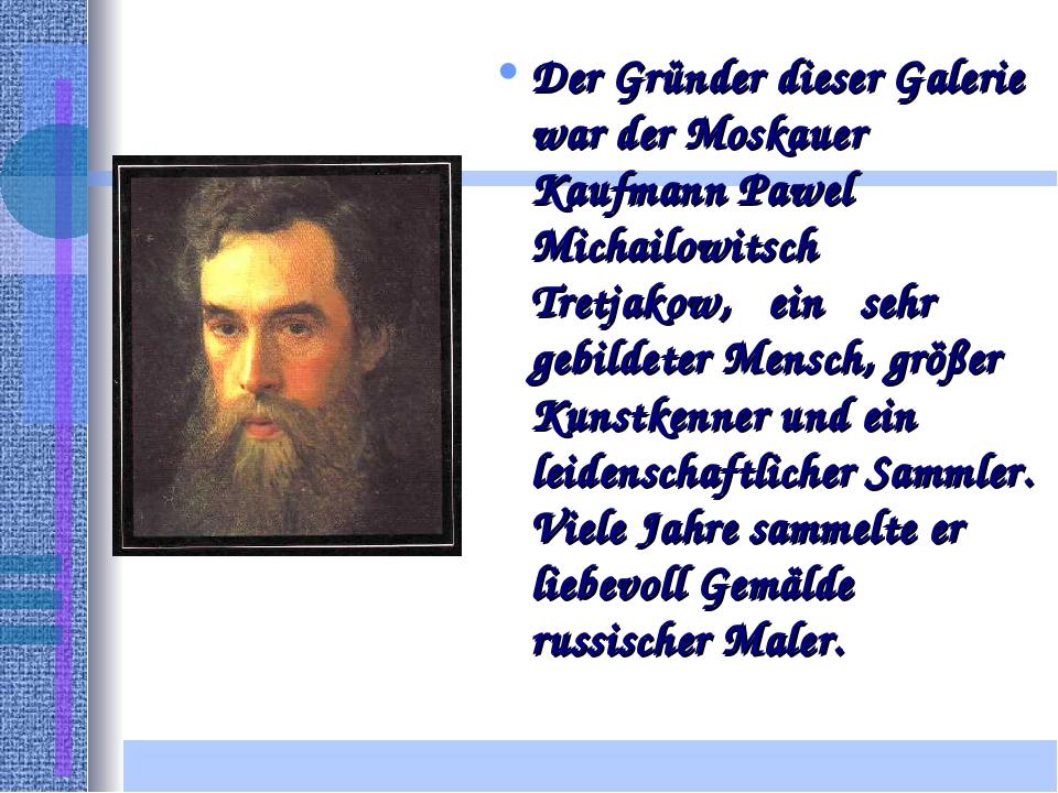 Der Gründer dieser Galerie war der Moskauer Kaufmann Pawel Michailowitsch Tre...
