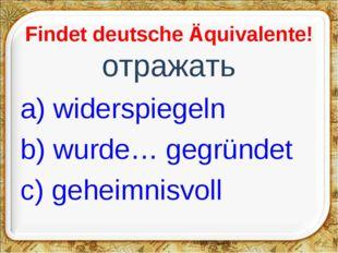 Findet deutsche Äquivalente! отражать a) widerspiegeln b) wurde… gegründet c)