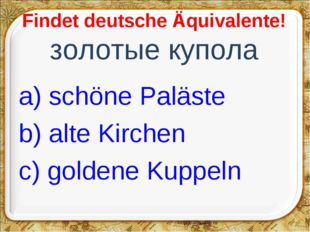 Findet deutsche Äquivalente! золотые купола a) schöne Paläste b) alte Kirche