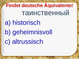Findet deutsche Äquivalente! таинственный a) historisch b) geheimnisvoll c)