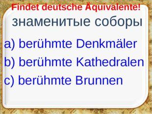 Findet deutsche Äquivalente! знаменитые соборы a) berühmte Denkmäler b) berü