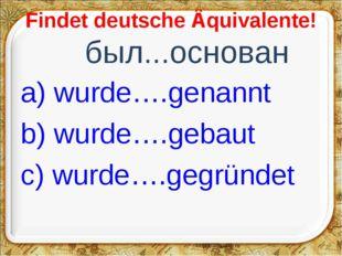 Findet deutsche Äquivalente! был...основан a) wurde….genannt b) wurde….gebau