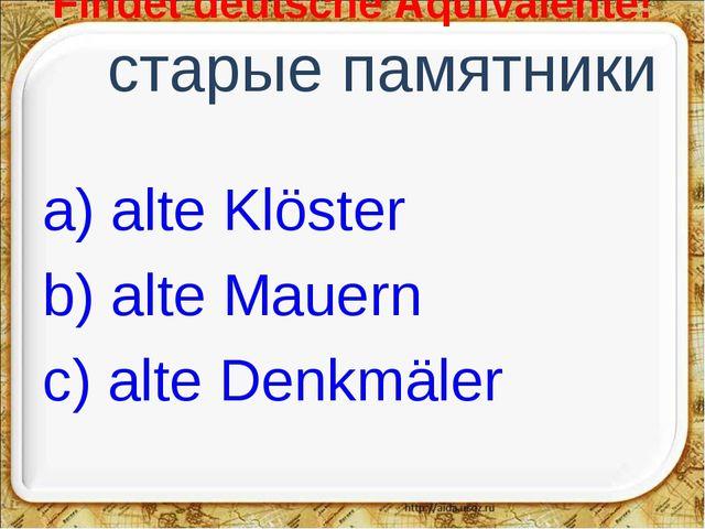 Findet deutsche Äquivalente! старые памятники a) alte Klöster b) alte Mauern...