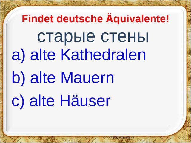 Findet deutsche Äquivalente! старые стены a) alte Kathedralen b) alte Mauern...