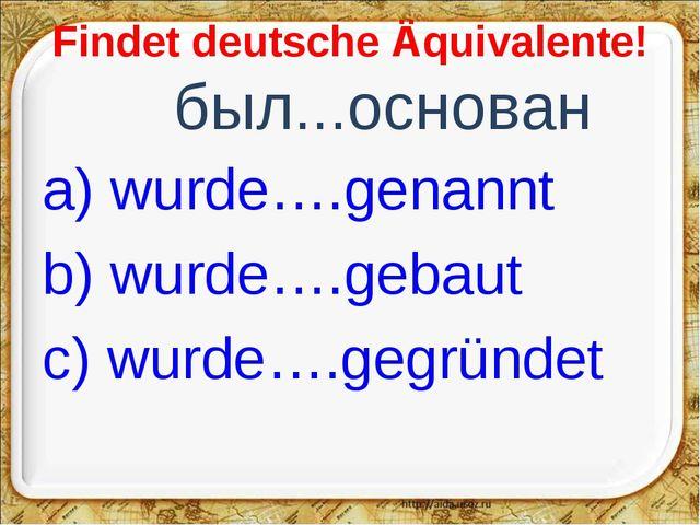 Findet deutsche Äquivalente! был...основан a) wurde….genannt b) wurde….gebau...