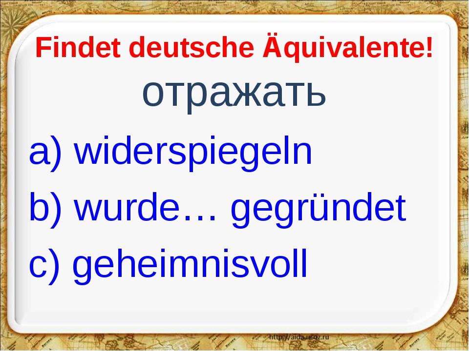 Findet deutsche Äquivalente! отражать a) widerspiegeln b) wurde… gegründet c)...
