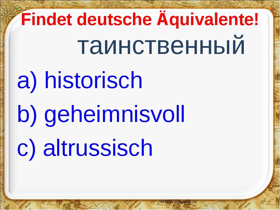 Findet deutsche Äquivalente! таинственный a) historisch b) geheimnisvoll c)...