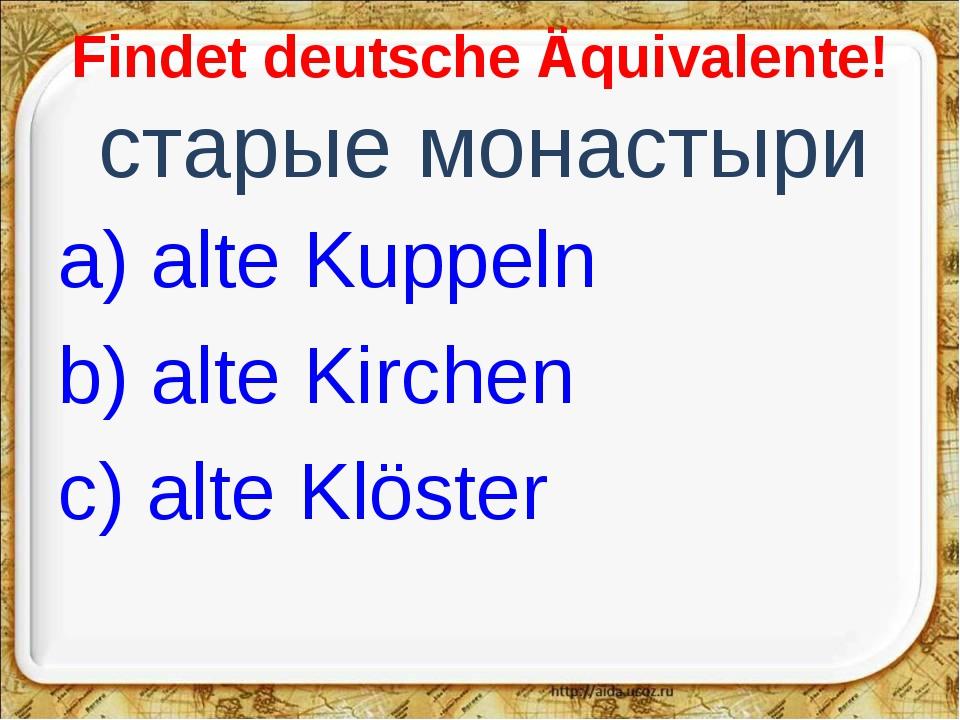 Findet deutsche Äquivalente! старые монастыри a) alte Kuppeln b) alte Kirche...