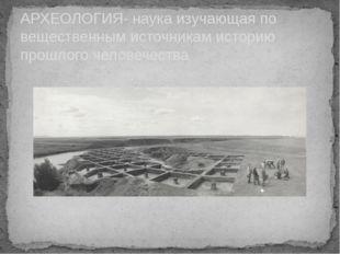 АРХЕОЛОГИЯ- наука изучающая по вещественным источникам историю прошлого челов
