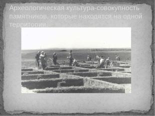 Археологическая культура-совокупность памятников, которые находятся на одной