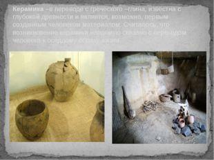 Керамика –в переводе с греческого –глина, известна с глубокой древности и явл