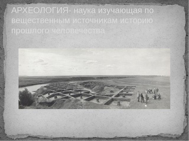 АРХЕОЛОГИЯ- наука изучающая по вещественным источникам историю прошлого челов...
