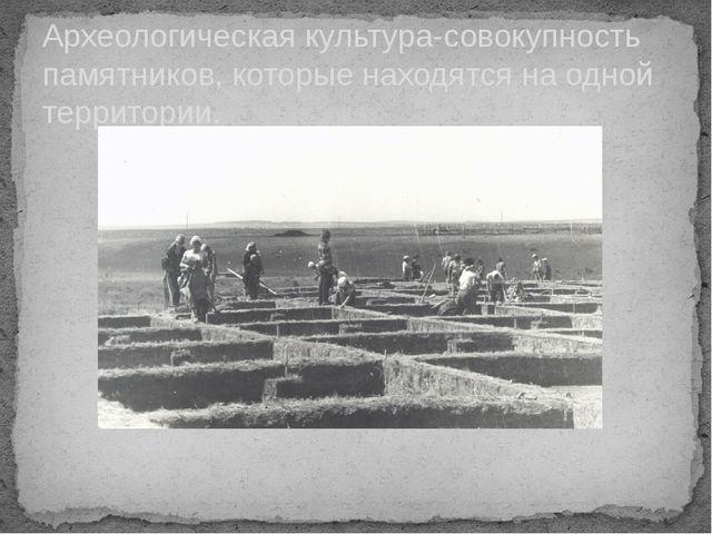 Археологическая культура-совокупность памятников, которые находятся на одной...