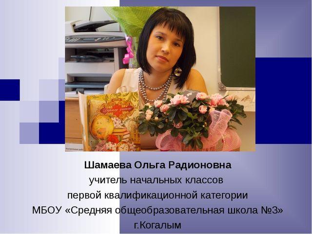 Шамаева Ольга Радионовна учитель начальных классов первой квалификационной ка...