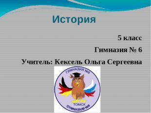 История 5 класс Гимназия № 6 Учитель: Кексель Ольга Сергеевна
