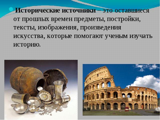 Исторические источники – это оставшиеся от прошлых времен предметы, постройки...