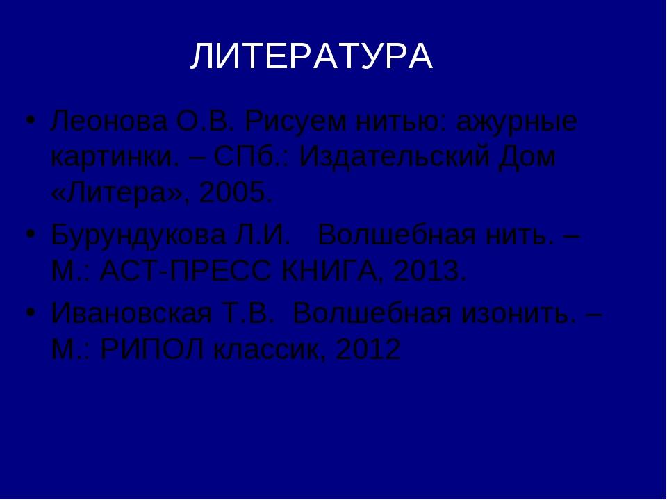 ЛИТЕРАТУРА Леонова О.В. Рисуем нитью: ажурные картинки. – СПб.: Издательский...