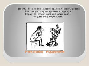 Реклама изделия Говорят, что в жизни человек должен посадить дерево. Ещё гово