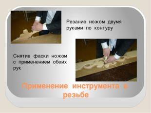 Применение инструмента в резьбе Резание ножом двумя руками по контуру Снятие