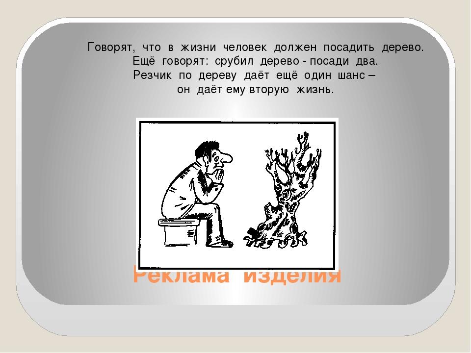 Реклама изделия Говорят, что в жизни человек должен посадить дерево. Ещё гово...