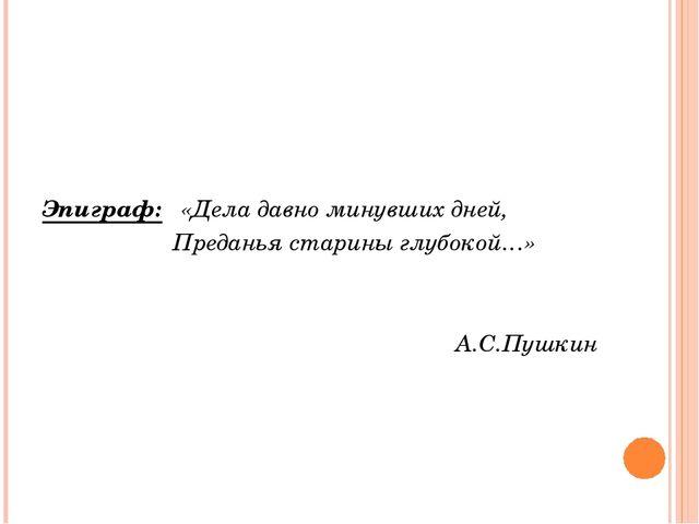 Эпиграф:«Дела давно минувших дней, Преданья старины г...