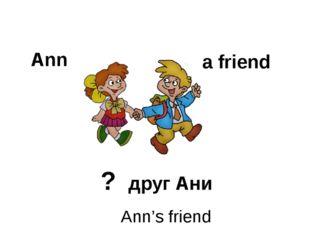 Ann a friend ? друг Ани Ann's friend