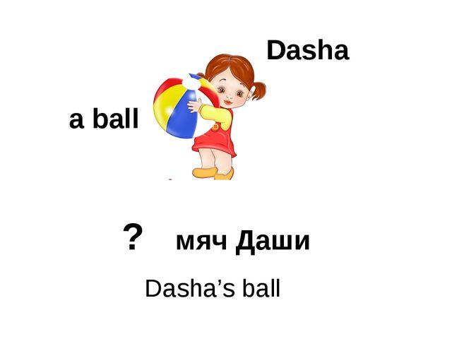 Dasha a ball Dasha's ball ? мяч Даши