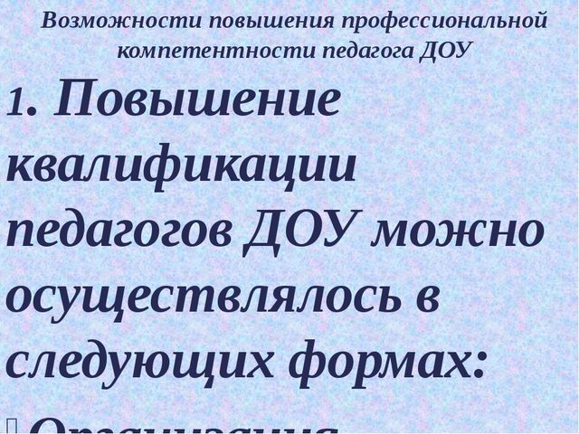 Возможности повышения профессиональной компетентности педагога ДОУ 1. Повышен...