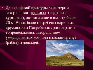 Для скифской культуры характерны захоронения -курганы(«царские курганы»),
