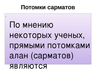 Потомки сарматов По мнению некоторых ученых, прямыми потомками алан (сарматов