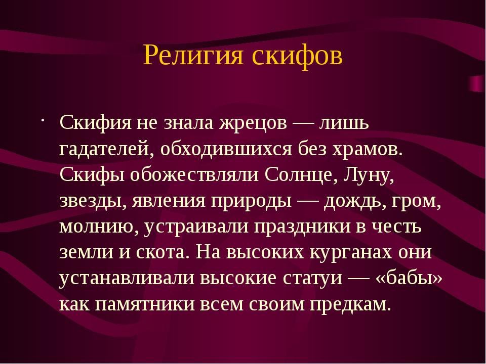 Религия скифов Скифия не знала жрецов — лишь гадателей, обходившихся без храм...