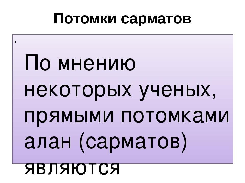 Потомки сарматов По мнению некоторых ученых, прямыми потомками алан (сарматов...