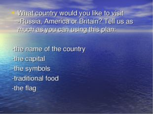 What country would you like to visit -Russia, America or Britain? Tell us as