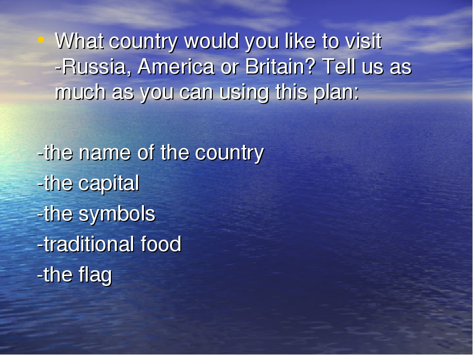What country would you like to visit -Russia, America or Britain? Tell us as...