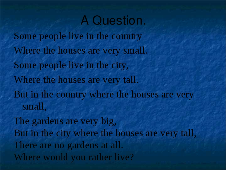 A Question. Some people live in the country Where the houses are very small....