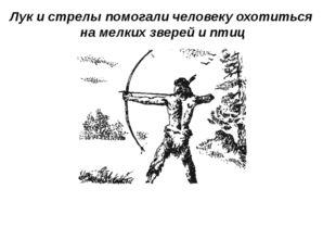 Лук и стрелы помогали человеку охотиться на мелких зверей и птиц