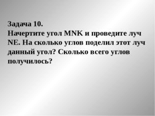 Задача 10. Начертите угол MNK и проведите луч NE. На сколько углов поделил эт