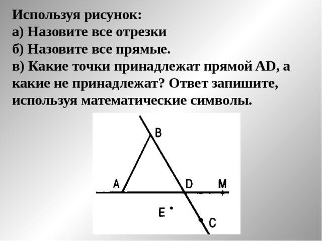 Используя рисунок: а) Назовите все отрезки б) Назовите все прямые. в) Какие т...