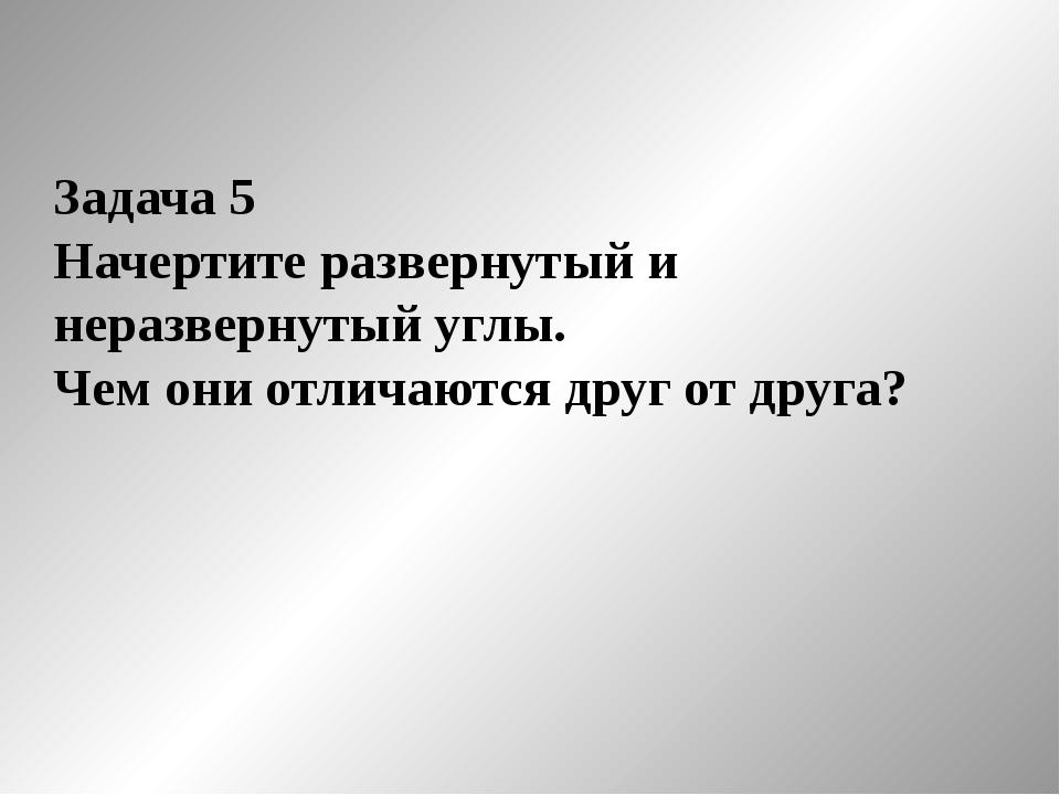 Задача 5 Начертите развернутый и неразвернутый углы. Чем они отличаются друг...