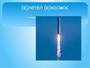 (в)летел (в)космос
