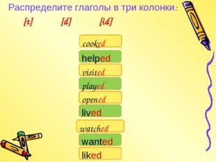 Распределите глаголы в три колонки: [t] [d] [id] watched cooked visited liked